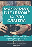 Mastering the iPhone 12 Pro Camera: iPhone Photography Guide Taking Pictures like a Pro Even as a SmartPhone Beginner