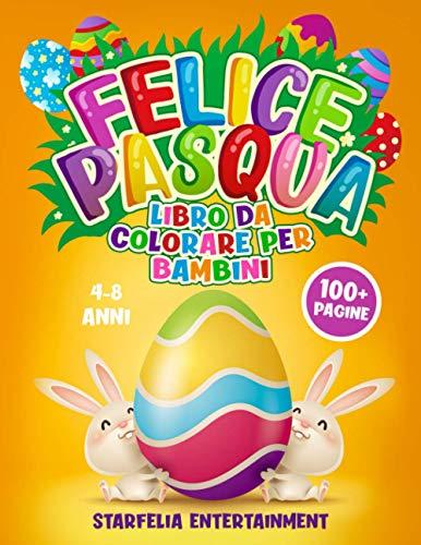 FELICE PASQUA Libro da Colorare per Bambini: 100+ Pagine di Disegni, Giochi e Attività Divertenti per Intrattenere il tuo Bambino e Regalargli un Giorno Indimenticabile | 4-8 anni