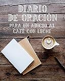 Diario de Oración para un Adicto al Café con Leche: Cuaderno de Oración de 3 Meses para Escribir mientras Bebes una Taza de Café | Habla con Dios y ... | Hermoso Diario Cristiano para Orar a Jesús