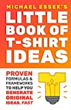 The Little Book Of T-Shirt Ideas: Proven Formulas And Frameworks To Help You Generate Original Ideas Fast (Second Edition)