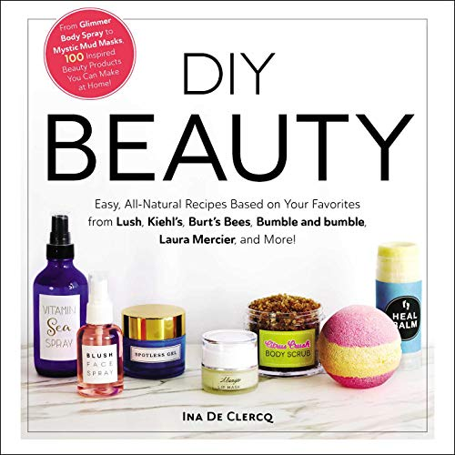 DIY Beauty: Easy, All-Natural Recipes Based on Your Favorites from Lush, Kiehl's,...