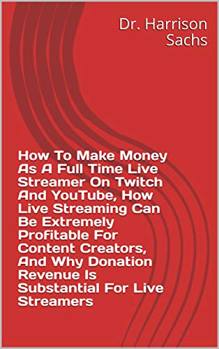 How To Make Money As A Full Time Live Streamer On Twitch And YouTube, How Live Streaming Can Be Extremely Profitable For Content Creators, And Why Donation Revenue Is Substantial For Live Streamers
