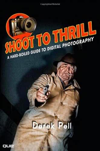 Shoot to Thrill: A Hard-Boiled Guide to Digital Photography by Derek Pell (2009-09-28)