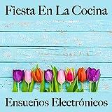 Fiesta En La Cocina: Ensueños Electrónicos - Los Mejores Sonidos Para Descancarse