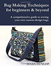Bag Making Techniques for Beginners & Beyond: A comprehensive guide to sewing your own custom-design bags