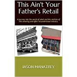 This Ain't Your Father's Retail: A journey into the world of retail and the realities of this amazing and often misunderstood industry. (English Edition)
