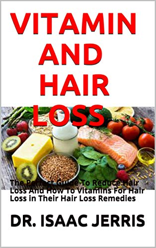 VITAMIN AND HAIR LOSS: The Perfect Guide To Reduce Hair Loss And How To Vitamins For Hair Loss in Their Hair Loss Remedies