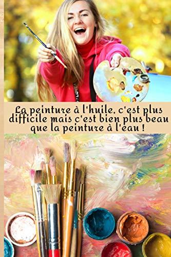 La Peinture à l'huile c'est plus Difficile mais c'est bien plus Beau que la Peinture à l'Eau: Carnet de croquis 15 x 23 cm, 100 pages à remplir pour ... peinture… Cadeau à offrir ou à vous offrir