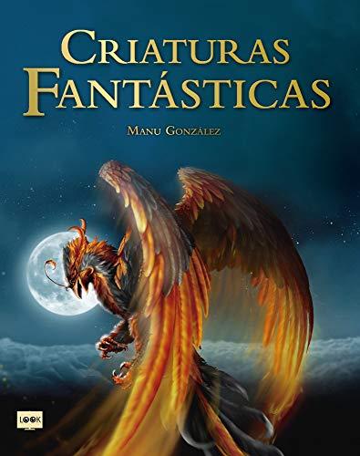 Criaturas fantásticas: Criaturas Surgidas de la Imaginación de Escritores Y Artistas Que Son Fuente de Inspiración En Películas, Libros, Videojuegos Y Cómics