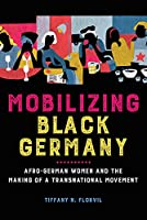 Mobilizing Black Germany: Afro-German Women and the Making of a Transnational Movement (Black Internationalism)