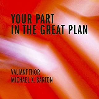 Your Part in the Great Plan                   By:                                                                                                                                 Valiant Thor,                                                                                        Michael X. Barton                               Narrated by:                                                                                                                                 michael welte                      Length: 1 hr and 30 mins     2 ratings     Overall 5.0