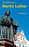 Der Reformator Martin Luther - Reiseführer: Ein Führer zu bedeutenden Wirkungsstätten des Reformators in Deutschland (Stadt- und Reiseführer)