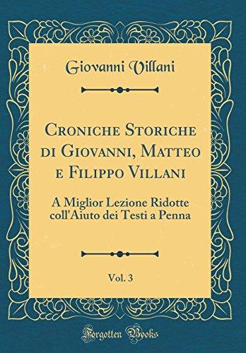 Croniche Storiche di Giovanni, Matteo e Filippo Villani, Vol. 3: A Miglior Lezione Ridotte coll'Aiuto dei Testi a Penna (Classic Reprint)