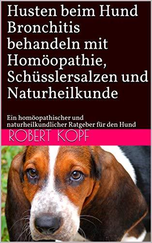 Husten beim Hund - Bronchitis behandeln mit Homöopathie, Schüsslersalzen und Naturheilkunde: Ein homöopathischer und naturheilkundlicher Ratgeber für den Hund