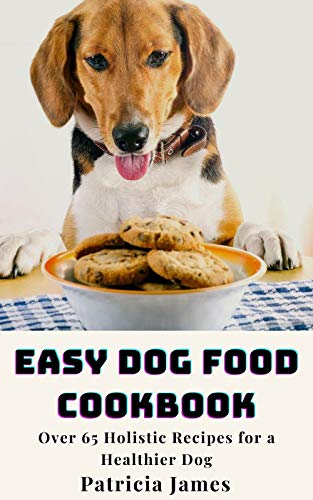 Easy Dog Food Cookbook: Over 65 Holistic Recipes for a Healthier Dog
