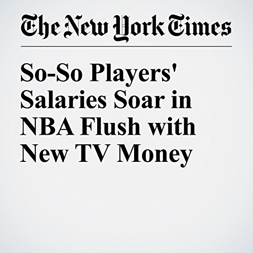 So-So Players' Salaries Soar in NBA Flush with New TV Money audiobook cover art