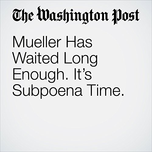 Mueller Has Waited Long Enough. It's Subpoena Time. copertina