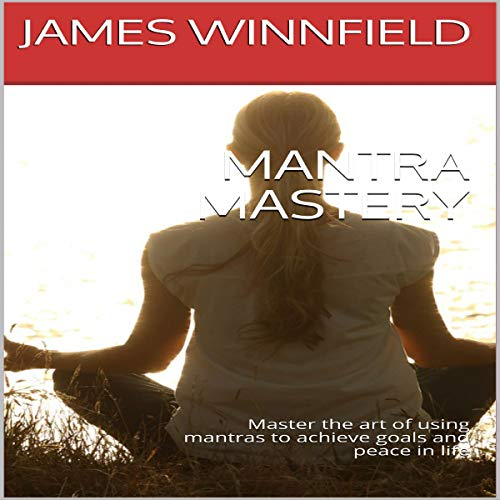 Mantra Mastery: Master the Art of Using Mantras to Achieve Goals and Peace in Life audiobook cover art