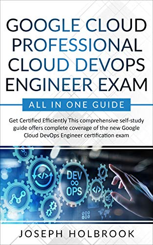 Google Cloud Professional Cloud DevOps Engineer Exam - All in One Guide: Get Certified Efficiently in Google Cloud! (Google Cloud Certification Series Book 7) (English Edition)