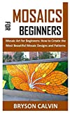 MOSAICS FOR BEGINNERS: Mosaic Art for Beginners: How to Create the Most Beautiful Mosaic Designs and Patterns