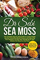 Dr Sebi Sea Moss: The Complete Step-by-Step Guide to Losing Weight Quickly, Controlling Blood Pressure and Improving Your Lifestyle in an Easy Way Through the Dr Sebi Alkaline Diet Based on Sea Moss and Much More With Many Recipes