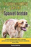 La Guía Completa Para Tu Spaniel bretón: La guía indispensable para el dueño perfecto y un Spaniel bretón obediente, sano y feliz.