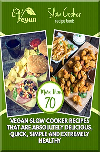 Vegan Slow Cooker Recipe Book More Than 70 Vegan Slow Cooker Recipes That Are Absolutely Delicious, Quick, Simple And Extremely Healthy (English Edition)