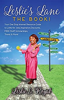 Leslie's Lane The Book!: Your One Stop Internet Resource Guide to Links for Jobs, Inspiration, Discounts, FREE Stuff, Scholarships, Travel & More! by [Leslie Royal]