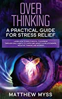 Overthinking: A Practical Guide for Stress Relief. Learn How to Build Mental Toughness Through Daily Habits to Overcome Anxiety in Relationships, Negative Thinking And Worries