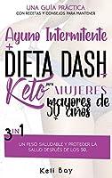 Ayuno Intermitente + Dieta Dash + Keto Para mujeres mayores de 50 años: 3 en 1 Una Guía Práctica Con Recetas Y Consejos Para Mantener Un Peso Saludable Y Proteger La Salud Después De Los 50. (Spanish Version)