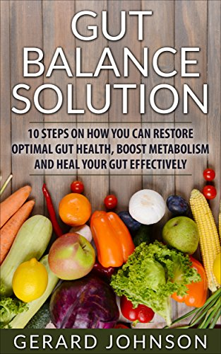 Gut: Gut Balance Solution: 10 Steps on How You Can Restore Optimal Gut Health, Boost Metabolism and Heal Your Gut Effectively (4-Week Gut Balance Diet ... gut, Gut Balance Recipes) (English Edition)