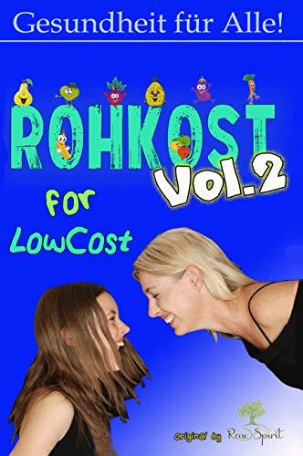 Rohkost for Lowcost Vol.2: Gesunde Ernährung für unter 50 Euro im Monat ist möglich! Vollwertige Rezepte unter 1 Euro & Tricks für Dein Leben!