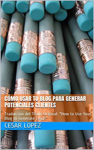 """Cómo usar tu blog para generar potenciales clientes: Traducción del Título Original: """"How to Use Your Blog to Generate Leads"""""""