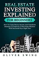Real Estate Investing Explained for Beginners: How To Create Passive Income And Transforms Dummies To Expert In A Real Estate Business With Successful Keys Right Now