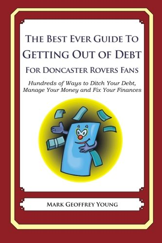 The Best Ever Guide to Getting Out of Debt For Doncaster Rovers Fans: Hundreds of Ways to Ditch Your Debt, Manage Your Money and Fix Your Finances