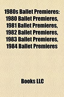 1980s Ballet Premieres: 1980 Ballet Premieres, 1981 Ballet Premieres, 1982 Ballet Premieres, 1983 Ballet Premieres, 1984 B...