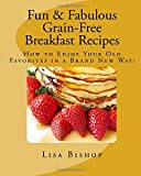 Fun & Fabulous Grain-Free Breakfast Recipes: How To Enjoy Your Old Favorites In A Brand New Way!: Volume 1