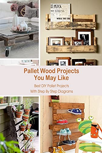Pallet Wood Projects You May Like: Best DIY Pallet Projects With Step By Step Diagrams: DIY Pallet Wood Projects (English Edition)