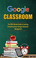 Google Classroom: The 2020 Ultimate Guide to Learnig Everything About Google Classroom Management Front Cover
