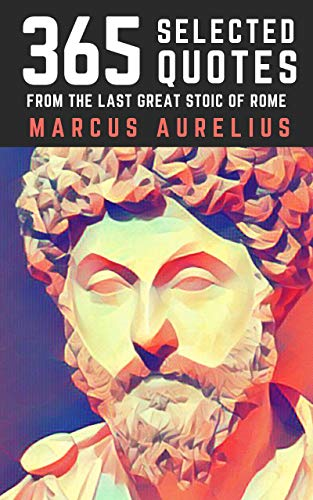 Marcus Aurelius: 365 Selected Quotes from the Last Great Stoic of Rome