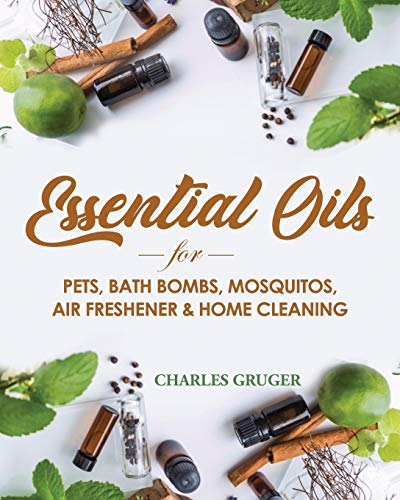 Essential Oils for Pets, Bath Bombs, Mosquitos, Air Freshener and Home Cleaning: 120 Essential Oil Blends and Recipes for Pets, Mosquito Repellents, ... and Essential Oils Beginners Guide)