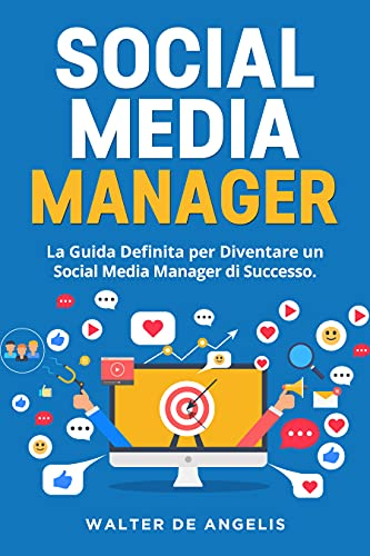 Social Media Manager: La Guida Definita per Diventare un Social Media Manager di Successo. Incluse le più Recenti Strategie di Social Media Marketing per Facebook ed Instagram