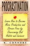 Procrastination: Learn How to Become More Productive and Stress Free by Overcoming Bad Habits and Laziness
