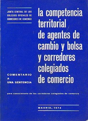 LA COMPETENCIA TERRITORIAL DE AGENTES DE CAMBIO Y BOLSA Y CORREDORES COLEGIADOS DE COMERCIO. Comentario a una sentencia (6 de octubre de 1973) para conocimiento de los corredores colegiados de Comercio.