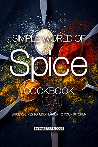 Simple World of Spice Cookbook: Spice Recipes to Add Flavor to Your Kitchen by [Barbara Riddle]