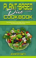 Plant Based Diet Cookbook: The Practical Guide To Lose Weight Without Giving Up Your Favorite Plant Based Dishes