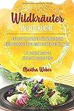 Wildkräuter in der Küche: Die besten Rezepte für Vorspeisen, Hauptgerichte, Beilagen, Suppen, Salate & Co. 44 leckere Rezepte einfache Zubereitung