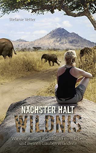 Nächster Halt: Wildnis: Wie eine Auszeit in Südafrika mein Leben und meinen Glauben veränderte.