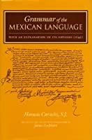 Grammar of the Mexican Language: With an Explanation of its Adverbs (1645) (Nahuatl Series, No. 7.)