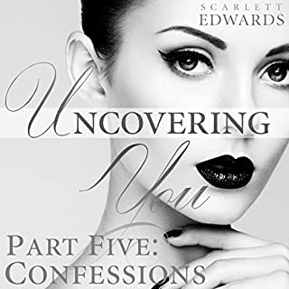 Uncovering You 5: Confessions     Uncovering You, Book 5              By:                                                                                                                                 Scarlett Edwards                               Narrated by:                                                                                                                                 Amy Johnson                      Length: 4 hrs and 35 mins     127 ratings     Overall 4.4
